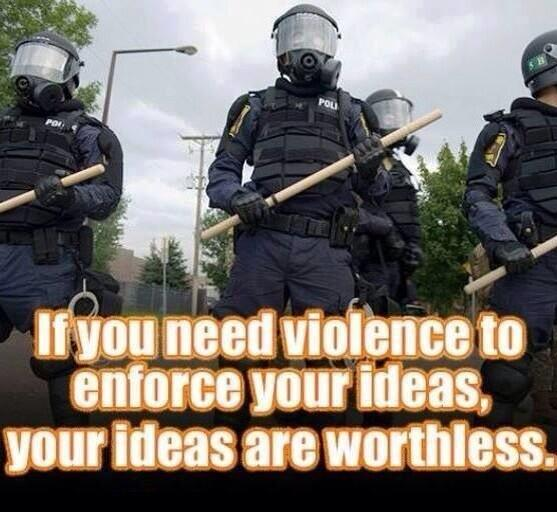 If you need violence to enforce your ideas, your ideas are worthless.